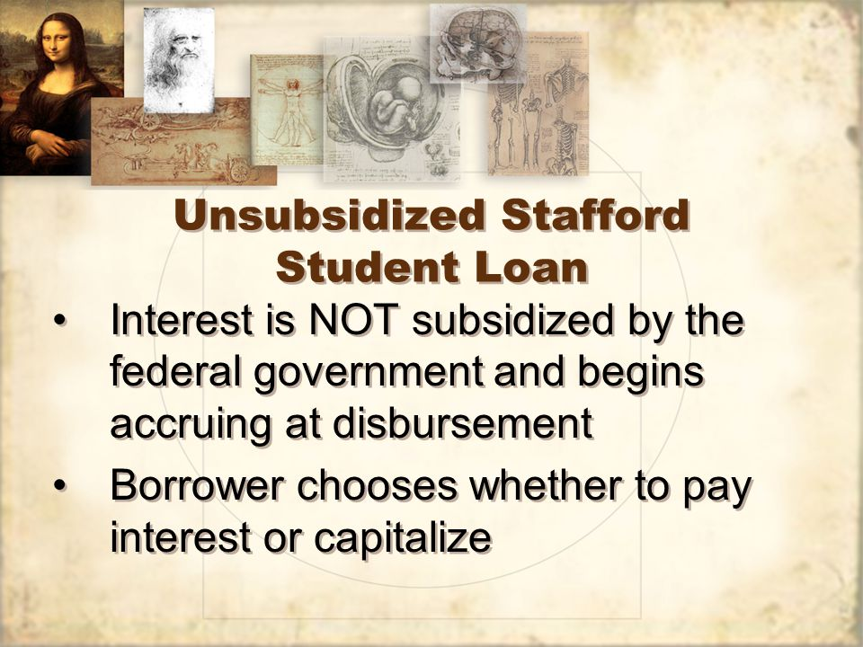 Unsubsidized Stafford Student Loan Interest is NOT subsidized by the federal government and begins accruing at disbursement Borrower chooses whether to pay interest or capitalize Interest is NOT subsidized by the federal government and begins accruing at disbursement Borrower chooses whether to pay interest or capitalize