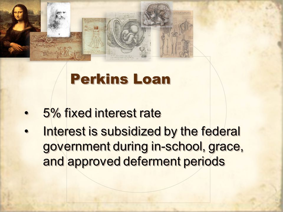 Perkins Loan 5% fixed interest rate Interest is subsidized by the federal government during in-school, grace, and approved deferment periods 5% fixed interest rate Interest is subsidized by the federal government during in-school, grace, and approved deferment periods