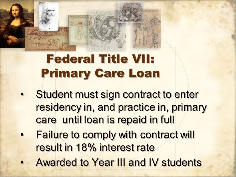 Federal Title VII: Primary Care Loan Student must sign contract to enter residency in, and practice in, primary care until loan is repaid in full Failure to comply with contract will result in 18% interest rate Awarded to Year III and IV students Student must sign contract to enter residency in, and practice in, primary care until loan is repaid in full Failure to comply with contract will result in 18% interest rate Awarded to Year III and IV students