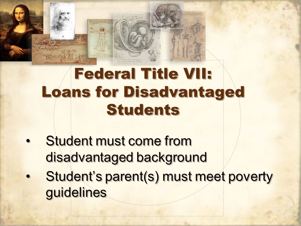 Federal Title VII: Loans for Disadvantaged Students Student must come from disadvantaged background Student's parent(s) must meet poverty guidelines Student must come from disadvantaged background Student's parent(s) must meet poverty guidelines