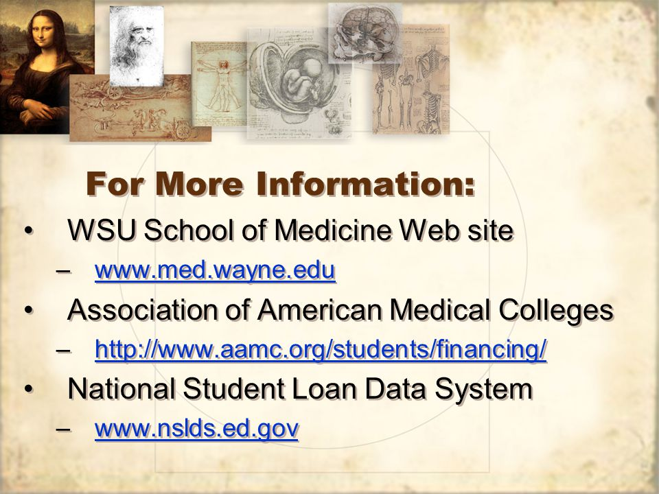 For More Information: WSU School of Medicine Web site –www.med.wayne.eduwww.med.wayne.edu Association of American Medical Colleges –http://www.aamc.org/students/financing/http://www.aamc.org/students/financing/ National Student Loan Data System –www.nslds.ed.govwww.nslds.ed.gov WSU School of Medicine Web site –www.med.wayne.eduwww.med.wayne.edu Association of American Medical Colleges –http://www.aamc.org/students/financing/http://www.aamc.org/students/financing/ National Student Loan Data System –www.nslds.ed.govwww.nslds.ed.gov