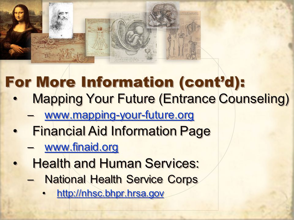 For More Information (cont'd): Mapping Your Future (Entrance Counseling) –www.mapping-your-future.orgwww.mapping-your-future.org Financial Aid Information Page –www.finaid.orgwww.finaid.org Health and Human Services: –National Health Service Corps http://nhsc.bhpr.hrsa.gov Mapping Your Future (Entrance Counseling) –www.mapping-your-future.orgwww.mapping-your-future.org Financial Aid Information Page –www.finaid.orgwww.finaid.org Health and Human Services: –National Health Service Corps http://nhsc.bhpr.hrsa.gov