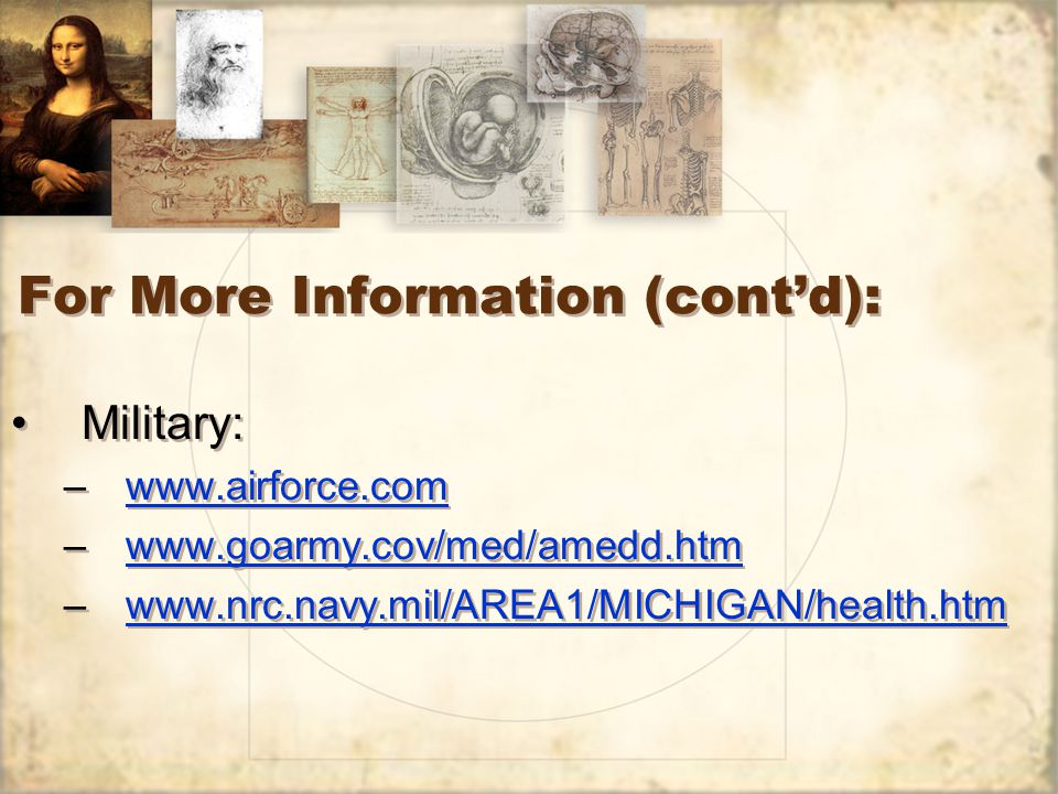 For More Information (cont'd): Military: –www.airforce.comwww.airforce.com –www.goarmy.cov/med/amedd.htmwww.goarmy.cov/med/amedd.htm –www.nrc.navy.mil/AREA1/MICHIGAN/health.htmwww.nrc.navy.mil/AREA1/MICHIGAN/health.htm Military: –www.airforce.comwww.airforce.com –www.goarmy.cov/med/amedd.htmwww.goarmy.cov/med/amedd.htm –www.nrc.navy.mil/AREA1/MICHIGAN/health.htmwww.nrc.navy.mil/AREA1/MICHIGAN/health.htm