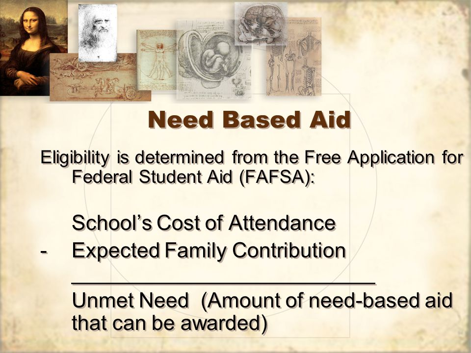 Need Based Aid Eligibility is determined from the Free Application for Federal Student Aid (FAFSA): School's Cost of Attendance -Expected Family Contribution __________________________ Unmet Need (Amount of need-based aid that can be awarded) Eligibility is determined from the Free Application for Federal Student Aid (FAFSA): School's Cost of Attendance -Expected Family Contribution __________________________ Unmet Need (Amount of need-based aid that can be awarded)