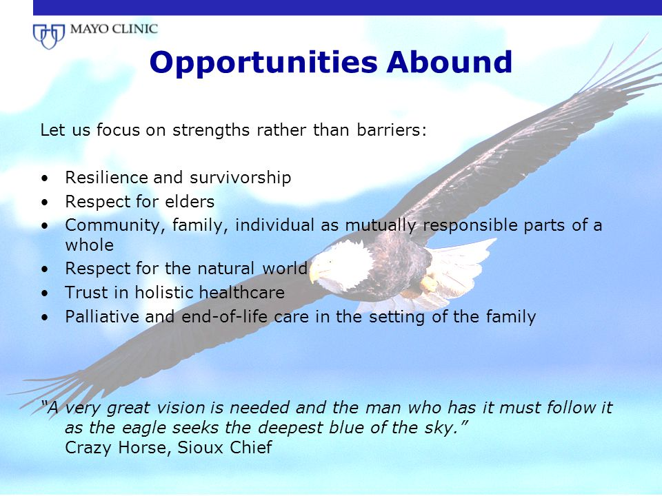 Opportunities Abound Let us focus on strengths rather than barriers: Resilience and survivorship Respect for elders Community, family, individual as m