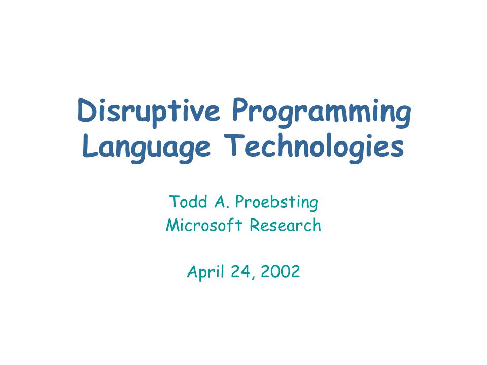 Disruptive Programming Language Technologies Todd A. Proebsting Microsoft Research April 24, 2002