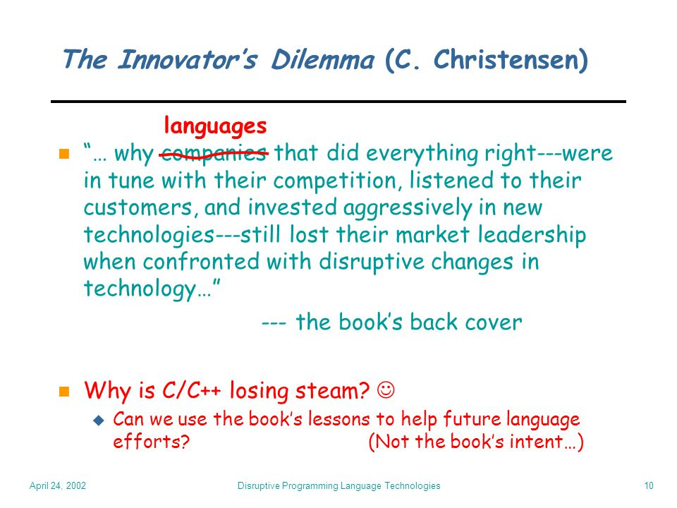 "April 24, 2002 Disruptive Programming Language Technologies10 The Innovator's Dilemma (C. Christensen) n ""… why companies that did everything right---"
