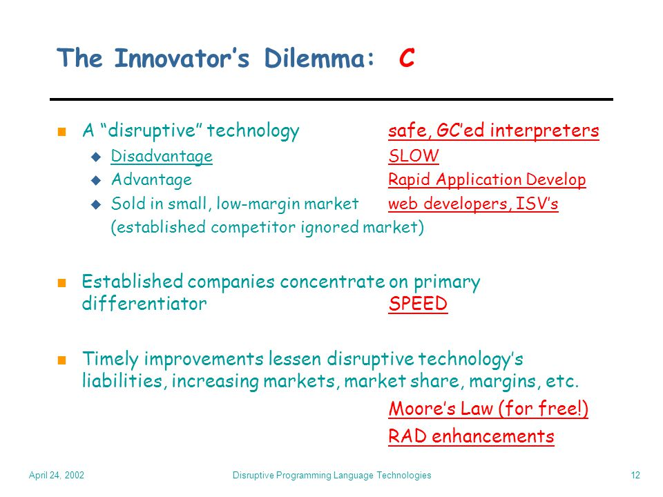 April 24, 2002 Disruptive Programming Language Technologies12 The Innovator's Dilemma: C n A disruptive technologysafe, GC'ed interpreters u DisadvantageSLOW u Advantage Rapid Application Develop u Sold in small, low-margin marketweb developers, ISV's (established competitor ignored market) n Established companies concentrate on primary differentiatorSPEED n Timely improvements lessen disruptive technology's liabilities, increasing markets, market share, margins, etc.