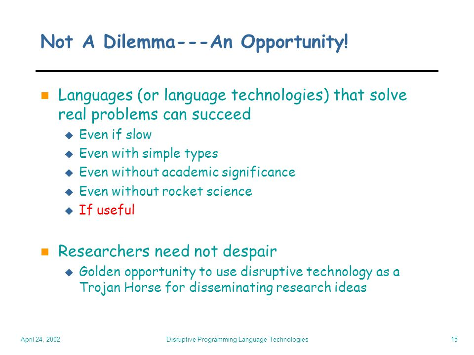 April 24, 2002 Disruptive Programming Language Technologies15 Not A Dilemma---An Opportunity! n Languages (or language technologies) that solve real p