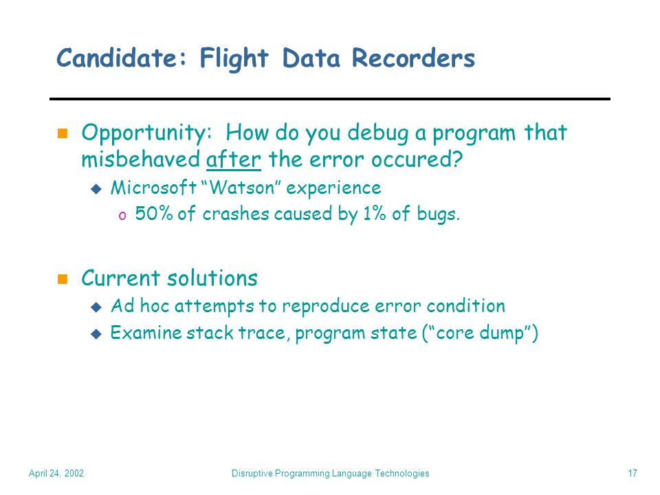 April 24, 2002 Disruptive Programming Language Technologies17 Candidate: Flight Data Recorders n Opportunity: How do you debug a program that misbehav