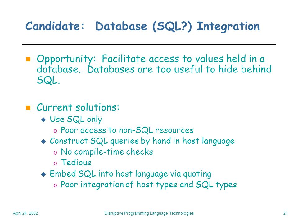 April 24, 2002 Disruptive Programming Language Technologies21 Candidate: Database (SQL?) Integration n Opportunity: Facilitate access to values held i