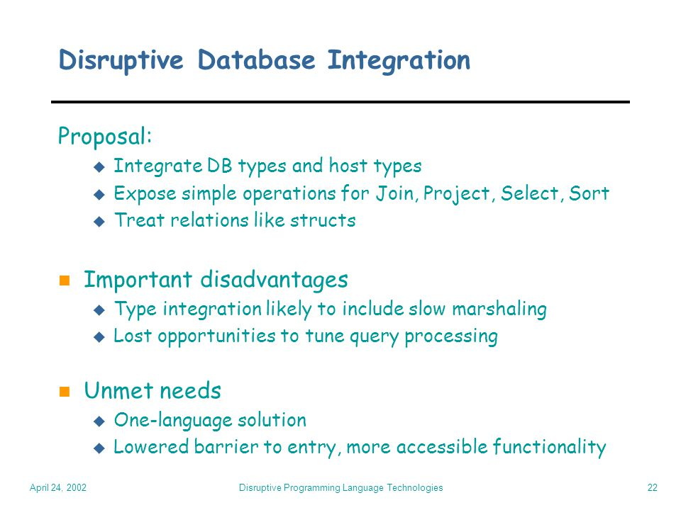 April 24, 2002 Disruptive Programming Language Technologies22 Disruptive Database Integration Proposal: u Integrate DB types and host types u Expose s