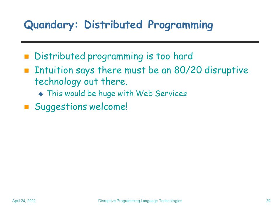April 24, 2002 Disruptive Programming Language Technologies29 Quandary: Distributed Programming n Distributed programming is too hard n Intuition says