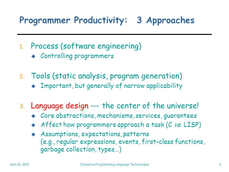 April 24, 2002 Disruptive Programming Language Technologies6 Programmer Productivity: 3 Approaches 1. Process (software engineering) u Controlling pro
