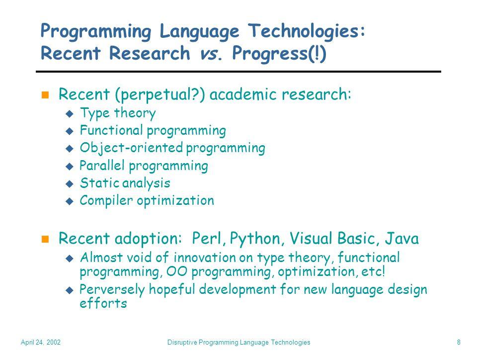 April 24, 2002 Disruptive Programming Language Technologies8 Programming Language Technologies: Recent Research vs.