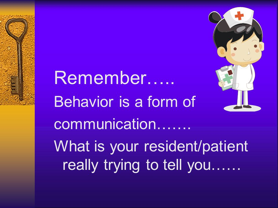 Remember….. Behavior is a form of communication……. What is your resident/patient really trying to tell you……