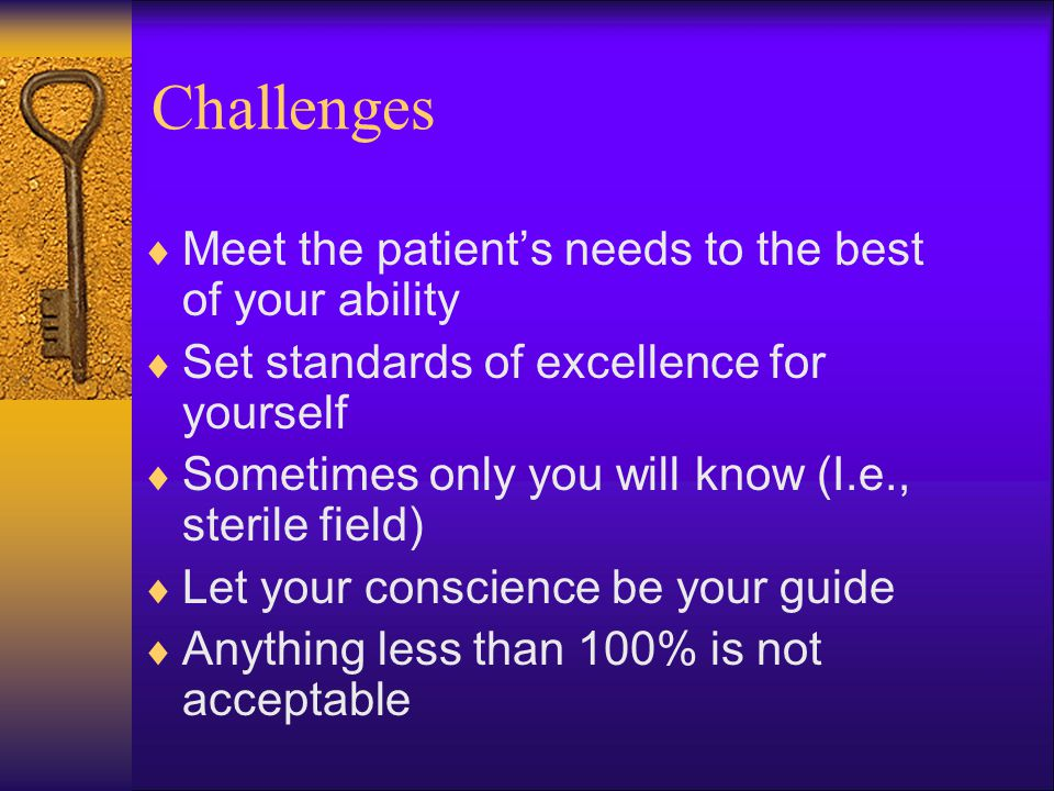Challenges  Meet the patient's needs to the best of your ability  Set standards of excellence for yourself  Sometimes only you will know (I.e., sterile field)  Let your conscience be your guide  Anything less than 100% is not acceptable
