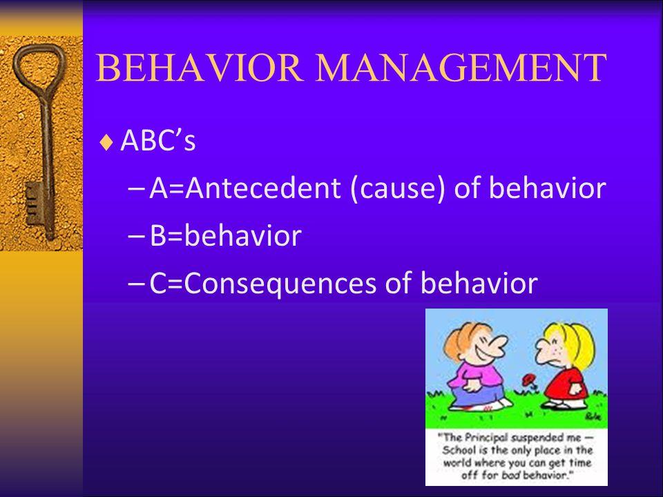 BEHAVIOR MANAGEMENT  ABC's –A=Antecedent (cause) of behavior –B=behavior –C=Consequences of behavior