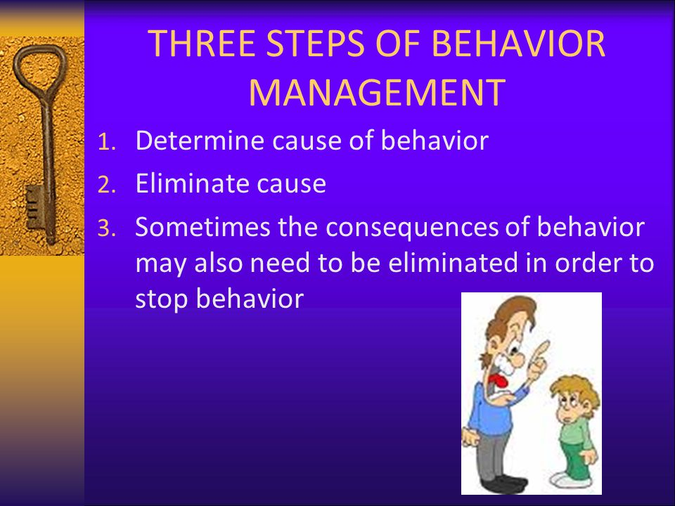 THREE STEPS OF BEHAVIOR MANAGEMENT 1. Determine cause of behavior 2.
