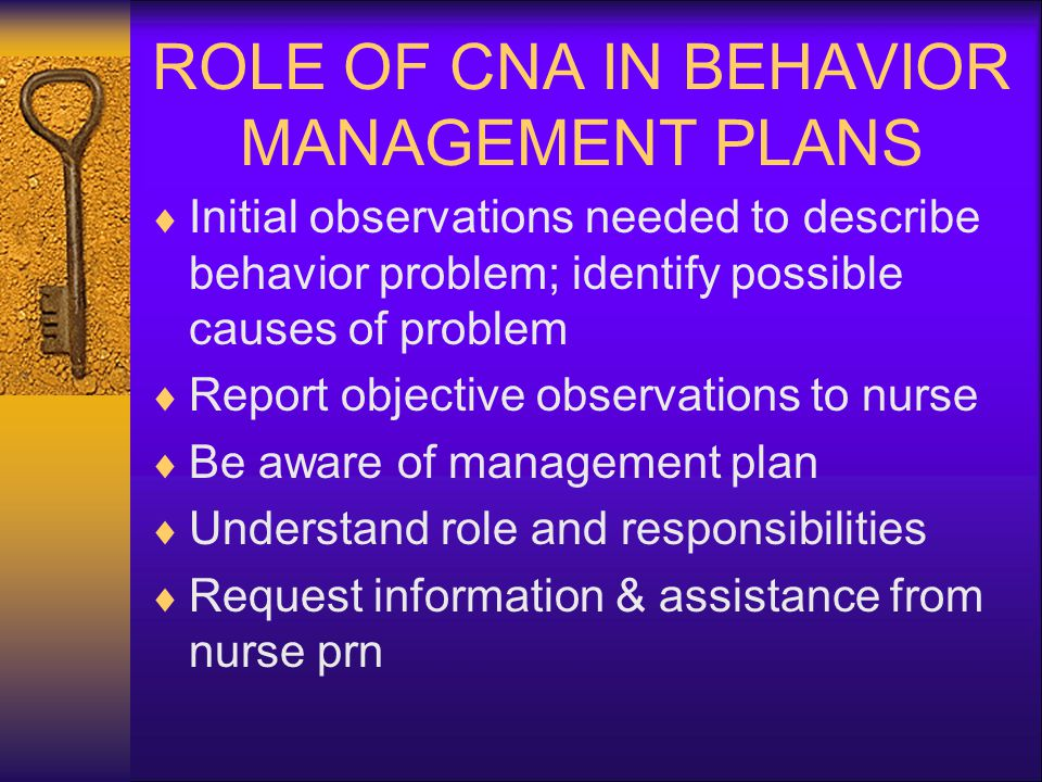 ROLE OF CNA IN BEHAVIOR MANAGEMENT PLANS  Initial observations needed to describe behavior problem; identify possible causes of problem  Report objective observations to nurse  Be aware of management plan  Understand role and responsibilities  Request information & assistance from nurse prn