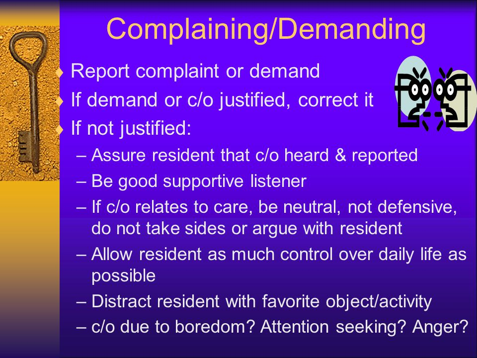 Complaining/Demanding  Report complaint or demand  If demand or c/o justified, correct it  If not justified: –Assure resident that c/o heard & reported –Be good supportive listener –If c/o relates to care, be neutral, not defensive, do not take sides or argue with resident –Allow resident as much control over daily life as possible –Distract resident with favorite object/activity –c/o due to boredom.