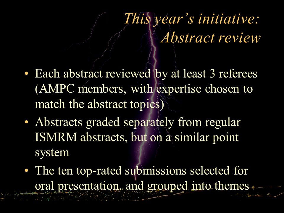 This year's initiative: Abstract review Each abstract reviewed by at least 3 referees (AMPC members, with expertise chosen to match the abstract topics) Abstracts graded separately from regular ISMRM abstracts, but on a similar point system The ten top-rated submissions selected for oral presentation, and grouped into themes