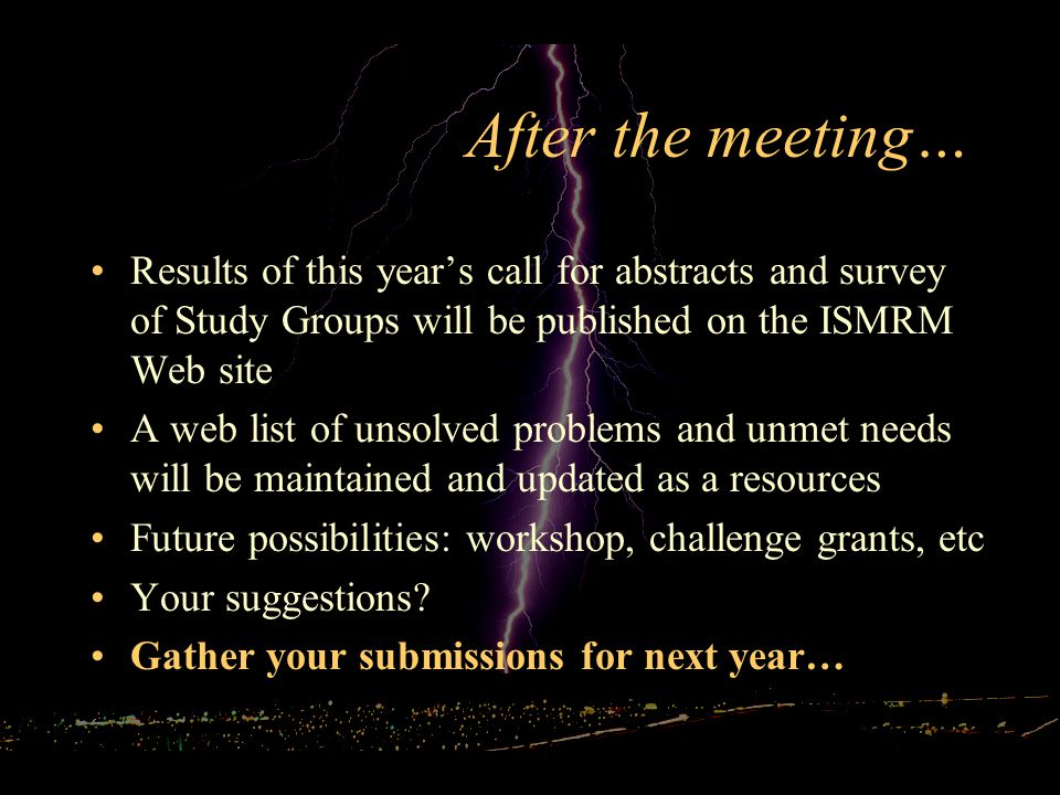 After the meeting… Results of this year's call for abstracts and survey of Study Groups will be published on the ISMRM Web site A web list of unsolved problems and unmet needs will be maintained and updated as a resources Future possibilities: workshop, challenge grants, etc Your suggestions.