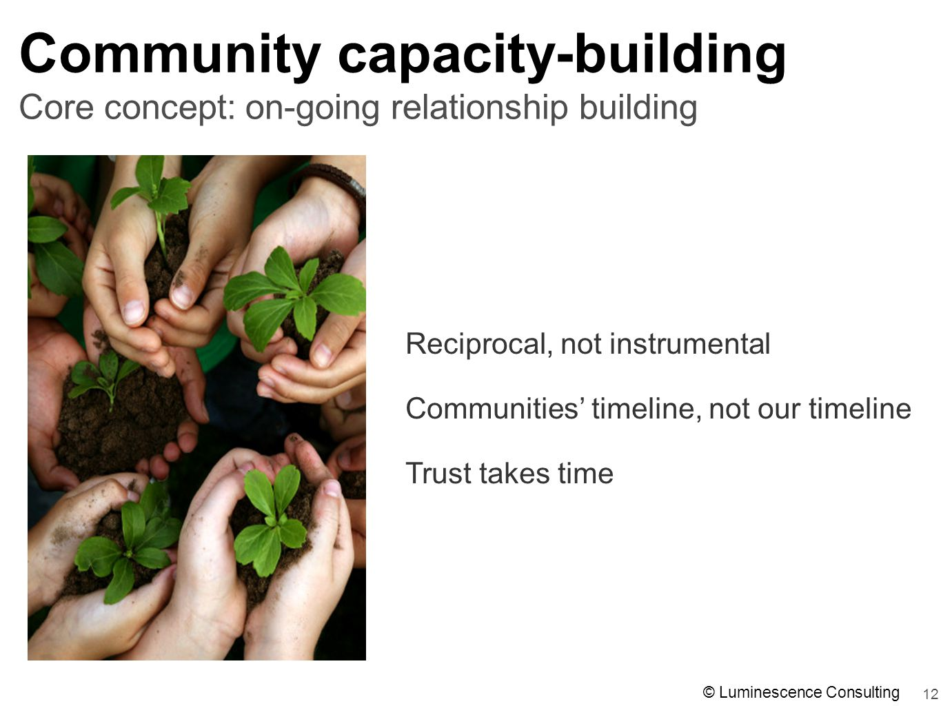 12 Community capacity-building Reciprocal, not instrumental Communities' timeline, not our timeline Trust takes time Core concept: on-going relationship building © Luminescence Consulting