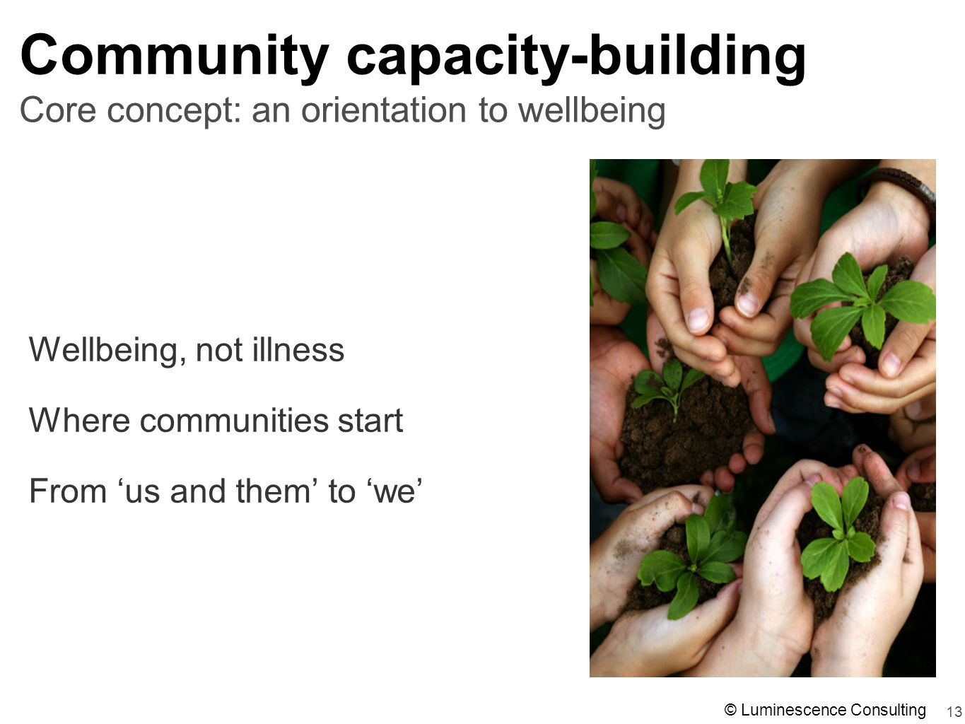 13 Community capacity-building Wellbeing, not illness Where communities start From 'us and them' to 'we' Core concept: an orientation to wellbeing © Luminescence Consulting