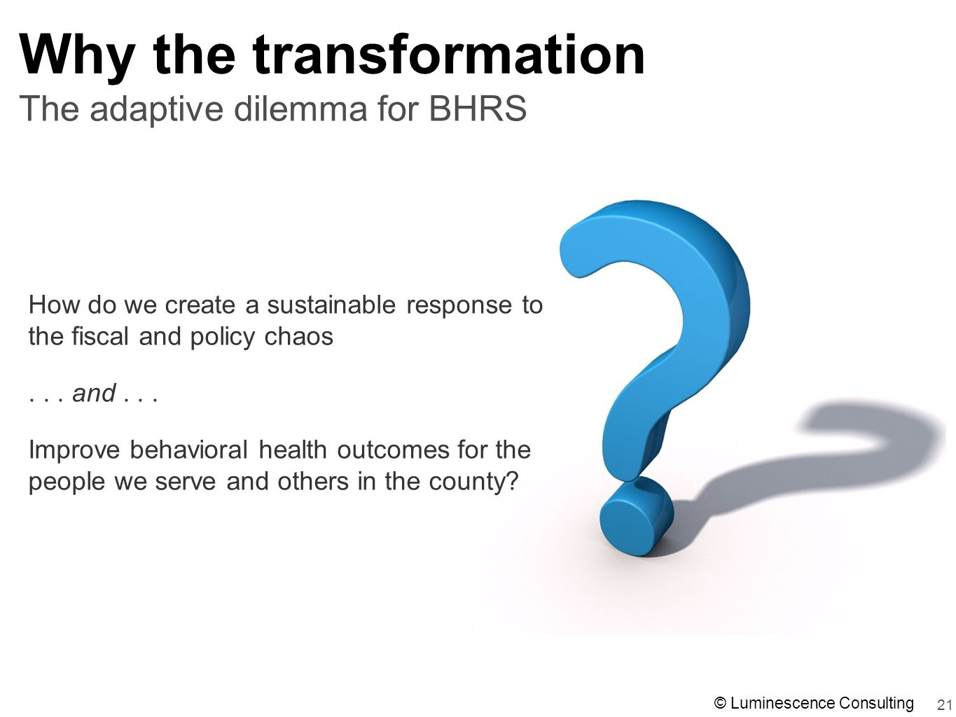21 The adaptive dilemma for BHRS Why the transformation How do we create a sustainable response to the fiscal and policy chaos...