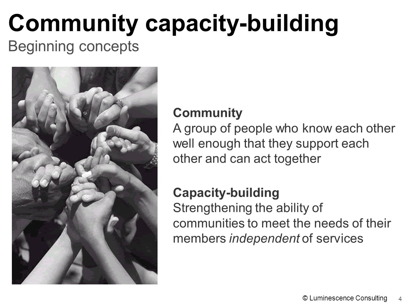 4 Beginning concepts Community capacity-building Community A group of people who know each other well enough that they support each other and can act together Capacity-building Strengthening the ability of communities to meet the needs of their members independent of services © Luminescence Consulting