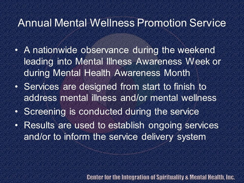 Annual Mental Wellness Promotion Service A nationwide observance during the weekend leading into Mental Illness Awareness Week or during Mental Health Awareness Month Services are designed from start to finish to address mental illness and/or mental wellness Screening is conducted during the service Results are used to establish ongoing services and/or to inform the service delivery system
