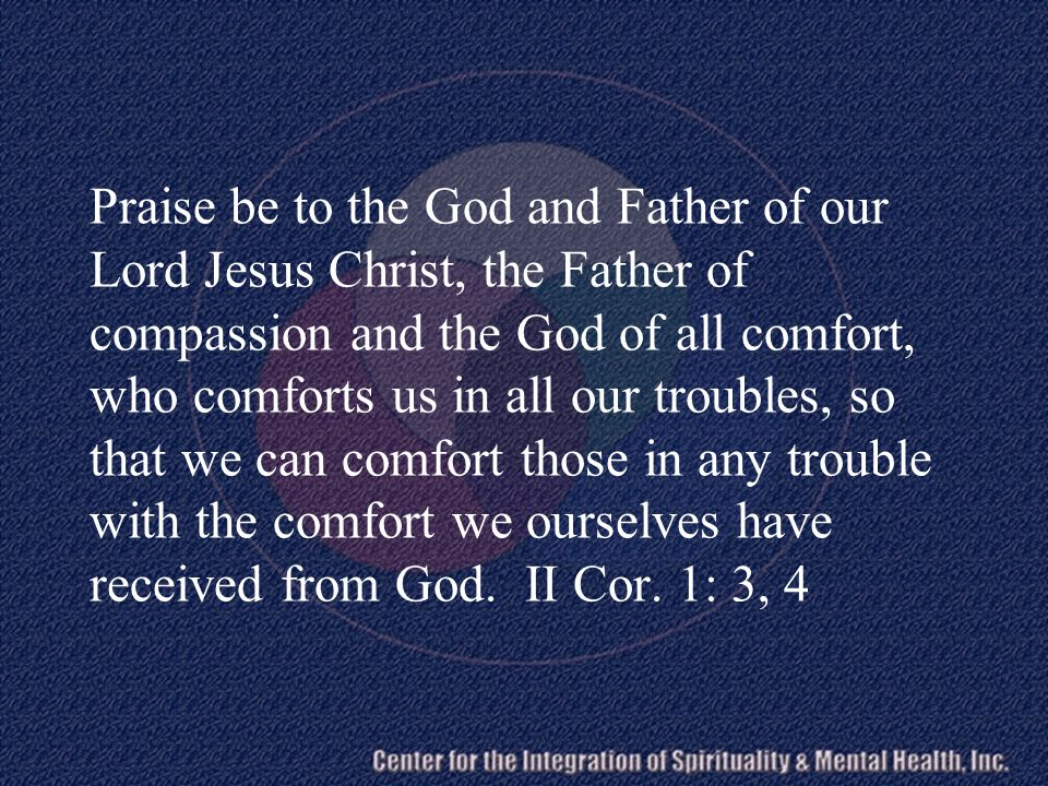 Praise be to the God and Father of our Lord Jesus Christ, the Father of compassion and the God of all comfort, who comforts us in all our troubles, so