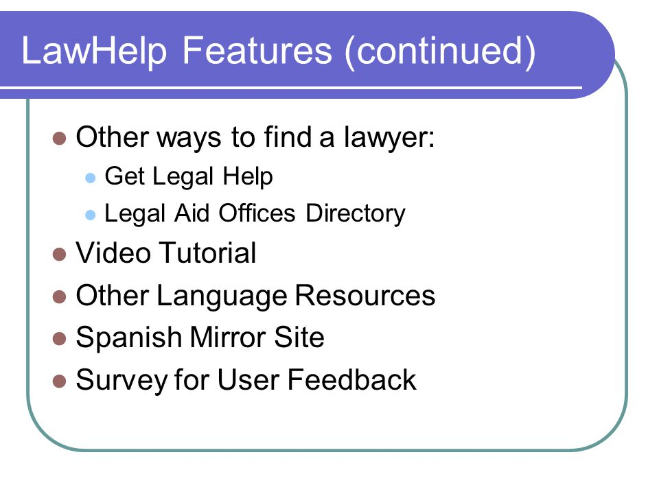LawHelp Features (continued) Other ways to find a lawyer: Get Legal Help Legal Aid Offices Directory Video Tutorial Other Language Resources Spanish Mirror Site Survey for User Feedback