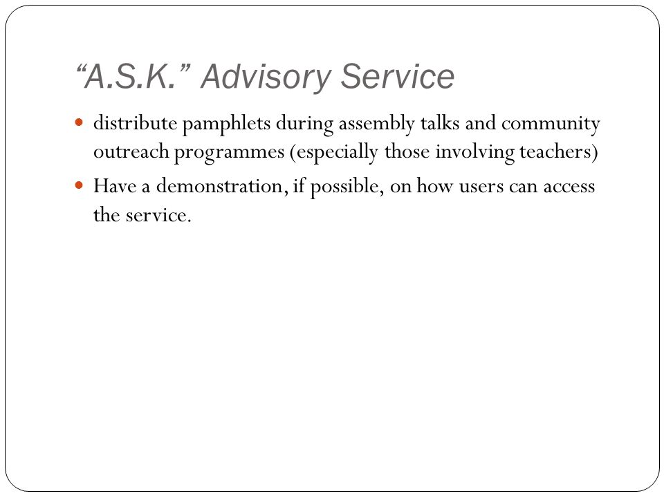 """A.S.K."" Advisory Service distribute pamphlets during assembly talks and community outreach programmes (especially those involving teachers) Have a de"