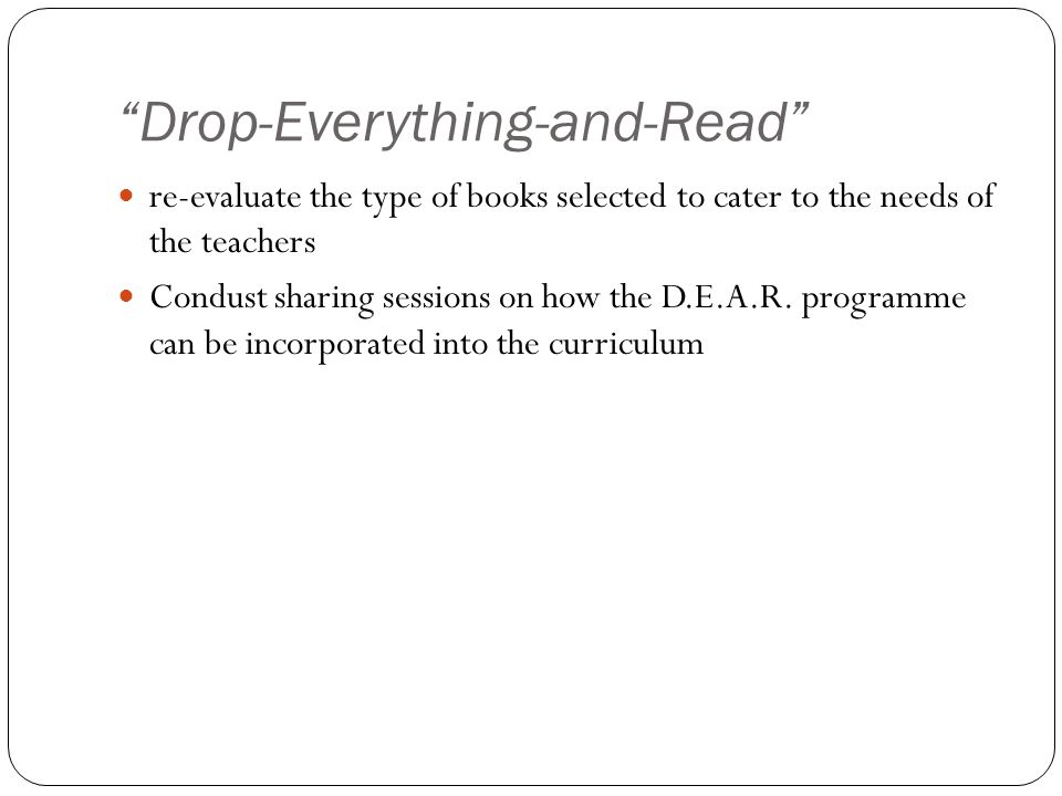 """Drop-Everything-and-Read"" re-evaluate the type of books selected to cater to the needs of the teachers Condust sharing sessions on how the D.E.A.R. p"