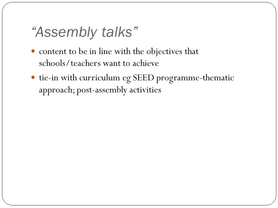 """Assembly talks"" content to be in line with the objectives that schools/teachers want to achieve tie-in with curriculum eg SEED programme-thematic app"