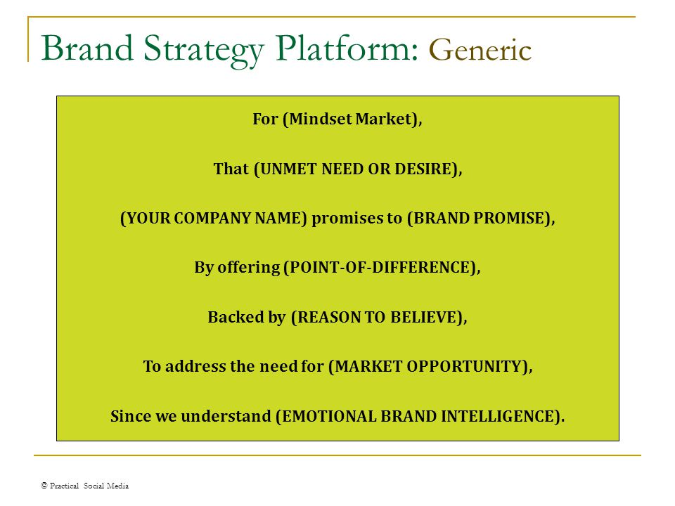 Brand Strategy Platform: Generic © Practical Social Media For (Mindset Market), That (UNMET NEED OR DESIRE), (YOUR COMPANY NAME) promises to (BRAND PROMISE), By offering (POINT-OF-DIFFERENCE), Backed by (REASON TO BELIEVE), To address the need for (MARKET OPPORTUNITY), Since we understand (EMOTIONAL BRAND INTELLIGENCE).
