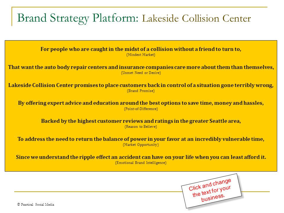 Brand Strategy Platform: Lakeside Collision Center © Practical Social Media For people who are caught in the midst of a collision without a friend to turn to, (Mindest Market) That want the auto body repair centers and insurance companies care more about them than themselves, (Unmet Need or Desire) Lakeside Collision Center promises to place customers back in control of a situation gone terribly wrong, (Brand Promise) By offering expert advice and education around the best options to save time, money and hassles, (Point-of-Difference) Backed by the highest customer reviews and ratings in the greater Seattle area, (Reason to Believe) To address the need to return the balance of power in your favor at an incredibly vulnerable time, (Market Opportunity) Since we understand the ripple effect an accident can have on your life when you can least afford it.