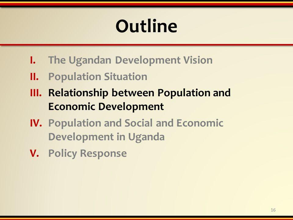 Outline I.The Ugandan Development Vision II.Population Situation III.Relationship between Population and Economic Development IV.Population and Social and Economic Development in Uganda V.Policy Response 16