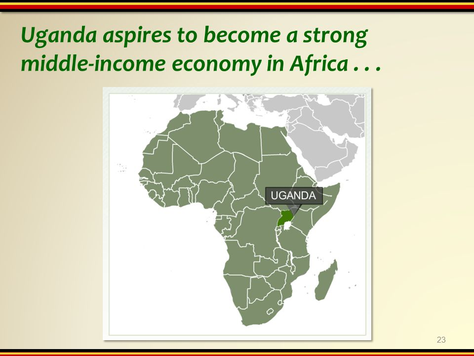 Uganda aspires to become a strong middle-income economy in Africa... 23