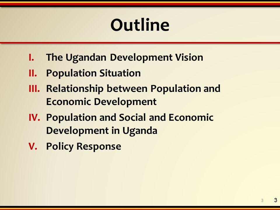Outline I.The Ugandan Development Vision II.Population Situation III.Relationship between Population and Economic Development IV.Population and Social and Economic Development in Uganda V.Policy Response 3 3