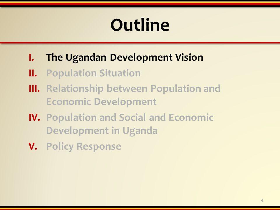 Outline I.The Ugandan Development Vision II.Population Situation III.Relationship between Population and Economic Development IV.Population and Social and Economic Development in Uganda V.Policy Response 4