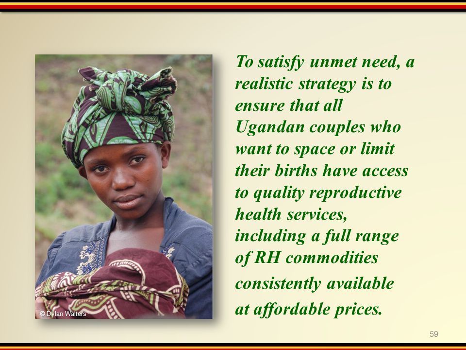 59 To satisfy unmet need, a realistic strategy is to ensure that all Ugandan couples who want to space or limit their births have access to quality reproductive health services, including a full range of RH commodities consistently available at affordable prices.