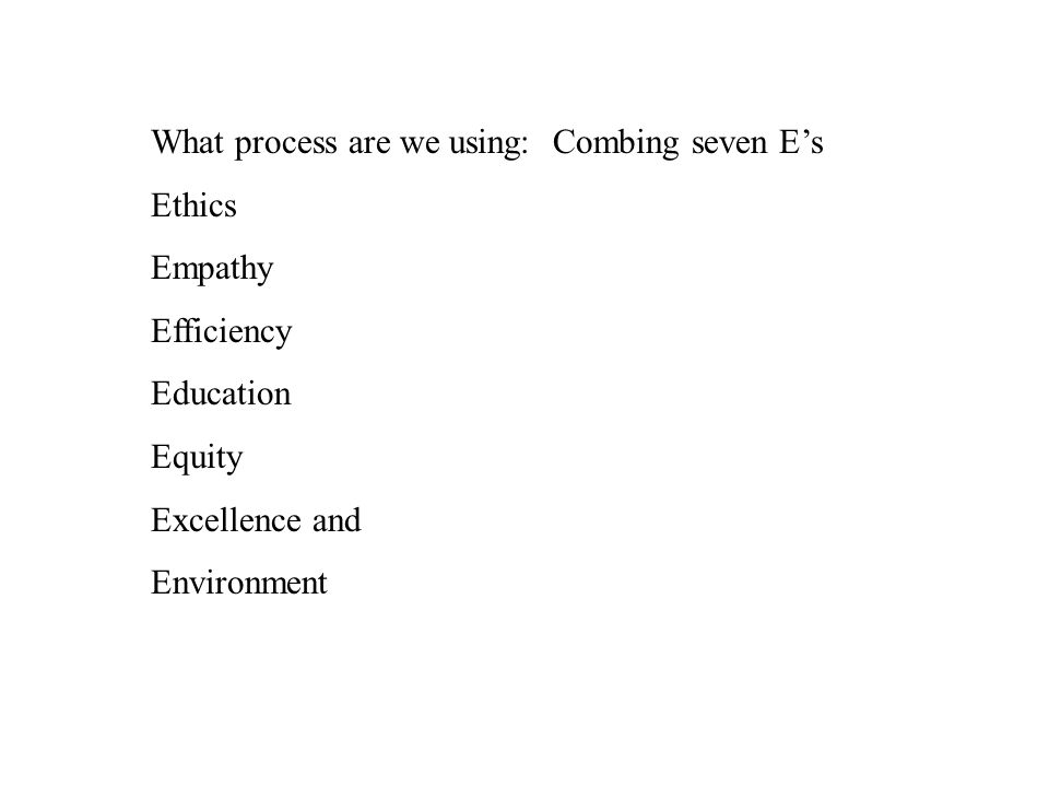 What process are we using: Combing seven E's Ethics Empathy Efficiency Education Equity Excellence and Environment