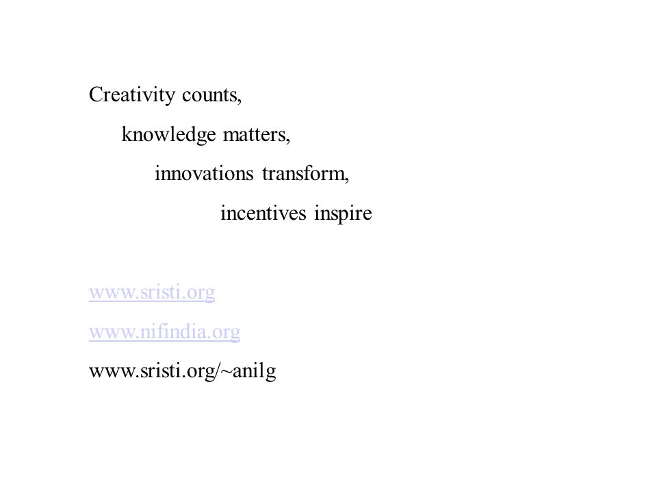 Creativity counts, knowledge matters, innovations transform, incentives inspire www.sristi.org www.nifindia.org www.sristi.org/~anilg