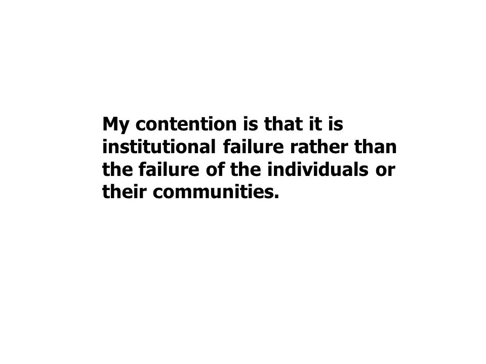My contention is that it is institutional failure rather than the failure of the individuals or their communities.