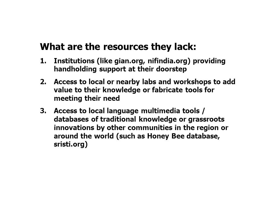 What are the resources they lack: 1.Institutions (like gian.org, nifindia.org) providing handholding support at their doorstep 2.Access to local or ne