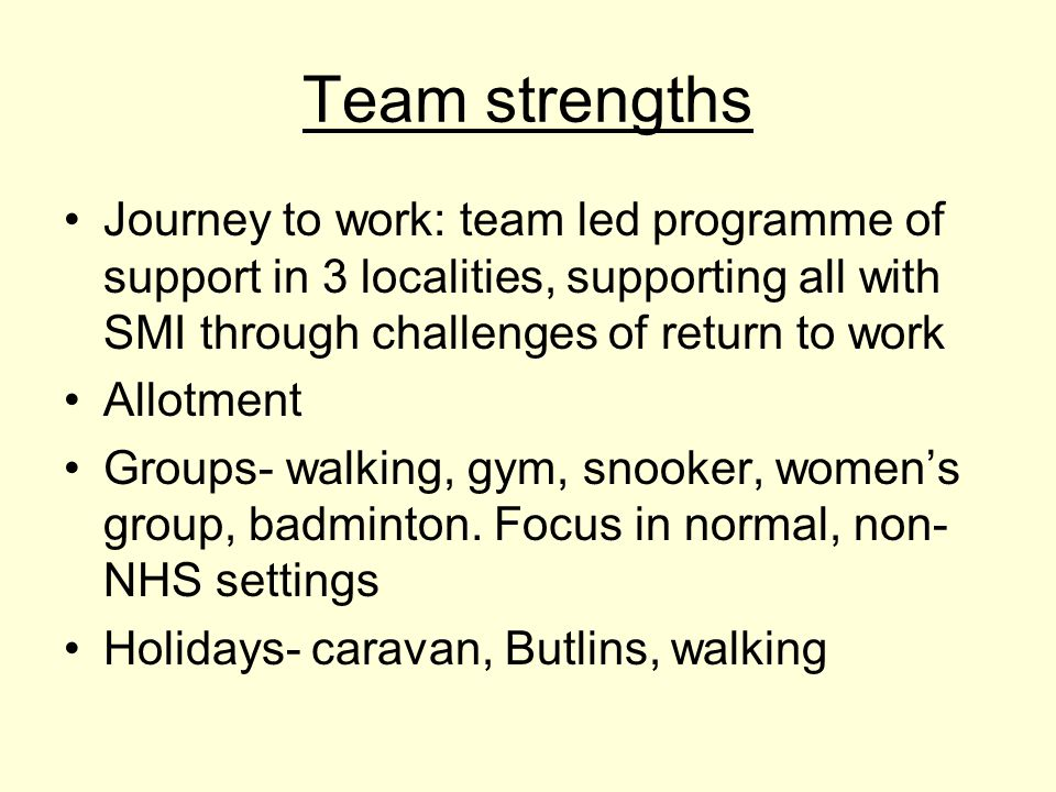 Team strengths Journey to work: team led programme of support in 3 localities, supporting all with SMI through challenges of return to work Allotment Groups- walking, gym, snooker, women's group, badminton.