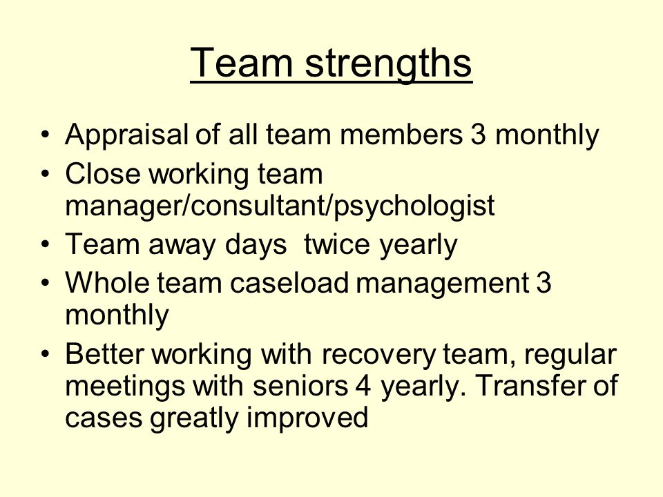 Team strengths Appraisal of all team members 3 monthly Close working team manager/consultant/psychologist Team away days twice yearly Whole team caseload management 3 monthly Better working with recovery team, regular meetings with seniors 4 yearly.